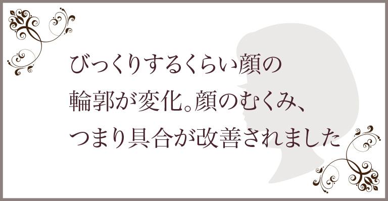 渋谷の結果にこだわるエステサロン|お客様の声3「顔のむくみが改善されました」
