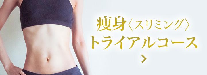 渋谷でエステで人気の痩身専門エステサロン | 痩身(スリミング)トライアルコース